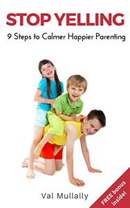 Stop Yelling: Nine Steps to Calmer Happier Parenting