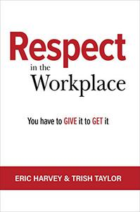 RESPECT IN THE WORKPLACE: You Have to Give it to Get it