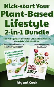 """Kick-start Your Plant-Based Lifestyle 2-in-1 Bundle: """"Plant-Based Diet is the Solution"""" + """"Plant-Based Diet Cookbook"""" – The #1 Beginners Guide for Ultimate Nutrition, Complete With Meal Plan"""