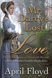 Mr. Darcy's Lost Love - The Kidnapping of Elizabeth Bennet: A Pride & Prejudice Variation Novella Series