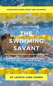 THE SWIMMING SAVANT: With More Than 150 Swimming Strokes, Tips, Kicks and Great Drills