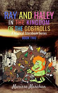 Ray and Haley In the Kingdom of the Gobtrolls: A Magical Storybook Series Book Two