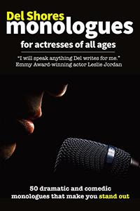 Del Shores Monologues for Actresses of All Ages: 50 Dramatic and Comedic Monologues That Make You Stand Out