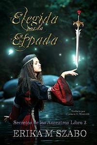 Elegida por la espada: Secretos de los Ancestros, libro 2