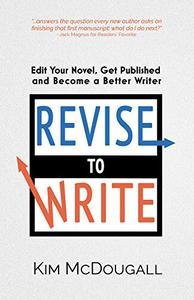 Revise to Write: Edit Your Novel, Get Published and Become a Better Writer