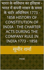 भारत के सविंधान का इतिहास -  भारत में कंपनी शासन के समय के चार्टर अधिनियम 1773 - 1858 History of Constitution of India - The Charter Acts During the Company ... Hindi (Text Books PG Level)