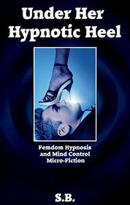 Under Her Hypnotic Heel: Femdom Hypnosis and Mind Control Micro-Fiction