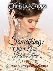 Something: Old, New, Later, True: A Pride & Prejudice Collection