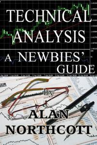 Technical Analysis A Newbies' Guide: An Everyday Guide to Technical Analysis for Finance and Investing