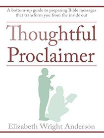 Thoughtful Proclaimer: A Bottom-Up Guide to Preparing Bible Messages That Transform You from the Inside Out