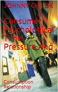 Consumer Psychological Time Pressure And: Consumption Relationship