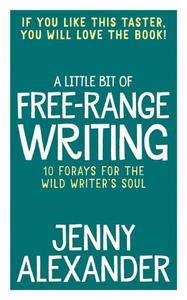 A Little Bit of Free-Range Writing: 10 Forays For The Wild Writer's Soul