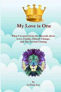 My Love is One: What I Learned from the Messiah about Love, Family, Climate Change, and the Second Coming