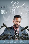 What Is God to a Non-Believer?: The Novel
