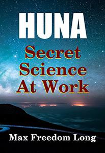 Huna, The Secret Science at Work: The Huna Method as a Way of Life