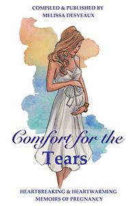Comfort for the Tears: Heartbreaking and Heartwarming Memoirs of Pregnancy
