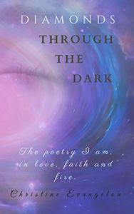 Diamonds Through The Dark: The Poetry I Am in Love, Faith and Fire