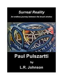 Surreal Reality An endless journey between the brush strokes Paul Pulszartti