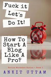 Fuck it. Let's do it! How To Start A Blog Like A Pro?