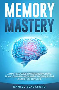 Memory Mastery:  A Practical Guide to Remembering More. Train Your Brain With Simple Techniques for a More Fulfilling Life