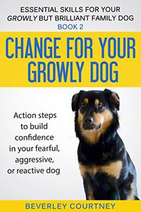 Change for your Growly Dog!: Book 2  Action steps to build confidence in your fearful, aggressive, or reactive dog