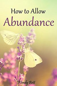 How to Allow Abundance: Release Resistance, Expand Your Consciousness  and Open to the Abundance You Deserve