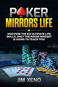 POKER MIRRORS LIFE: DISCOVER THE SIX ULTIMATE LIFE SKILLS, ONLY THE POKER MINDSET IS GOING TO TEACH YOU!