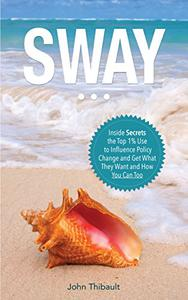 SWAY: The Inside Secrets the Top 1% Use to Influence Policy Change and Get What They Want and How You Can Too