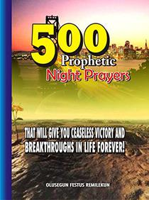 500 Prophetic Night Prayers That will give you Ceaseless Victory and Breakthroughs in Life Forever!