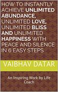 How To Instantly Achieve Unlimited Abundance, Unlimited Love, Unlimited Bliss and Unlimited Happiness with Peace and Silence in 6 Easy Steps: An Inspiring ... Coach