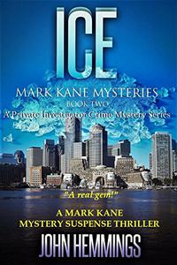 ICE - MARK KANE MYSTERIES - BOOK TWO: A Private Investigator Crime Series of Murder, Mystery, Suspense & Thriller Stories with more Twists and Turns than a Roller Coaster