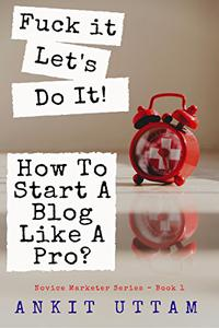 Fuck it. Let's do it!  How To Start A Blog Like A Pro?: 8 Steps (+ 2 BONUS Chapters) to Blogging like a professional