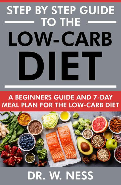 Step By Step Guide To The Low Carb Diet A Beginners Guide 7 Day Meal Plan For The Low Carb Diet