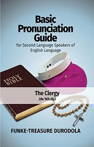 BASIC PRONUNCIATION GUIDE FOR SECOND LANGUAGE SPEAKERS OF ENGLISH LANGUAGE (Volume 1): THE  CLERGY