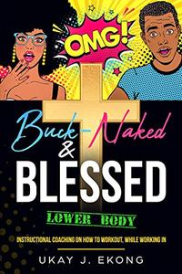 Buck-Naked & Blessed (Lower Body): Instructional Coaching on How To Workout, While Working In