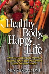 Healthy Body, Happy Life: A non-diet lifestyle guide to develop a leaner, stronger body while avoiding cancer and other diseases