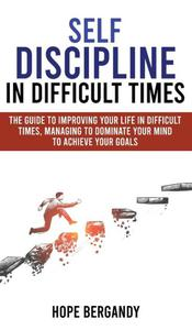 Self-Discipline in Difficult Times: The Guide to Improving Your Life in Difficult Times, Managing to Dominate Your Mind to Achieve Your Goals