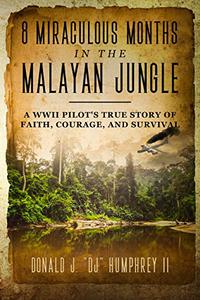 8 Miraculous Months in the Malayan Jungle: A WWII Pilot's True Story of Faith, Courage, and Survival