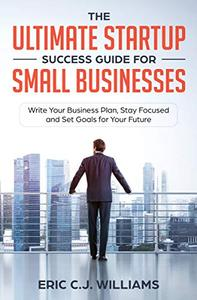 The Ultimate Startup Success Guide For Small Businesses: Write Your Business Plan, Stay Focused and Set Goals for Your Future