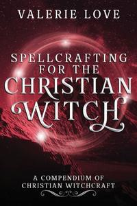 Spellcrafting for the Christian Witch: A Compendium of Christian Witchcraft