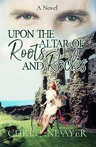 Upon the Altar of Roots and Rocks: A Novel