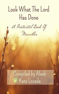 Look What The Lord Has Done: A Pentecostal Book Of Miracles