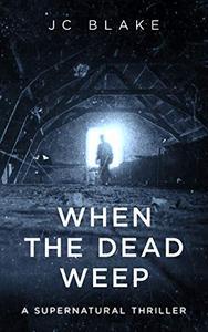 When the Dead Weep: A Supernatural Thriller
