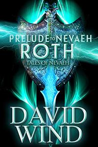 Prelude To Nevaeh: Roth's Story: The Prequel to The Post-Apocalyptic Epic Sci-Fi Fantasy Series Tales Of Nevaeh