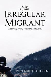 The Irregular Migrant : A Story of Perils,Triumphs and Karma