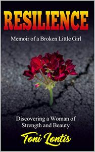 Resilience: Memoir of a Broken Little Girl Discovering a Woman of Strength and Beauty