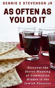 As Often As You Do It: Discover The Secret Meaning of Communion Hidden in the Jewish Passover