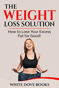 The Weight Loss Solution: How to Lose Excess Weight for Good