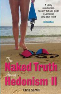 The Naked Truth About Hedonism II, 3rd Edition, updated 2018: A Totally Unauthorized, Naughty but Nice Guide to Jamaica's Very Adult Resort