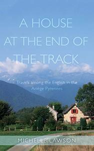 A House at the End of the Track: Travels among the English in the Ariège Pyrenees